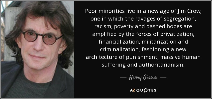 Poor minorities live in a new age of Jim Crow, one in which the ravages of segregation, racism, poverty and dashed hopes are amplified by the forces of privatization, financialization, militarization and criminalization, fashioning a new architecture of punishment, massive human suffering and authoritarianism. - Henry Giroux