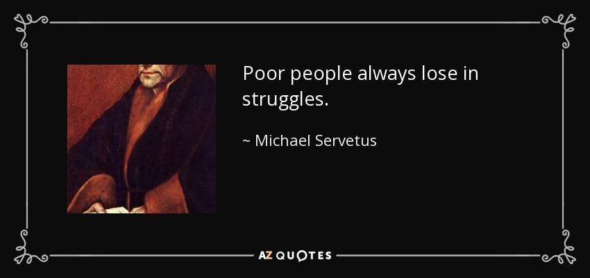 Poor people always lose in struggles. - Michael Servetus