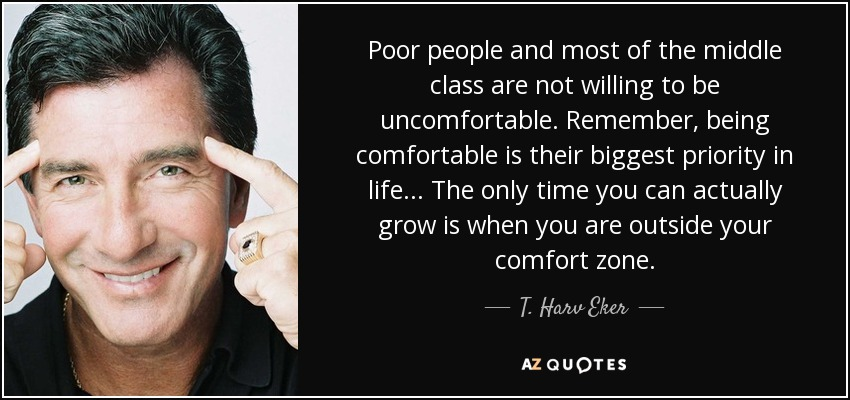 Poor people and most of the middle class are not willing to be uncomfortable. Remember, being comfortable is their biggest priority in life... The only time you can actually grow is when you are outside your comfort zone. - T. Harv Eker
