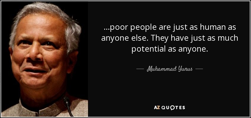 ...poor people are just as human as anyone else. They have just as much potential as anyone. - Muhammad Yunus