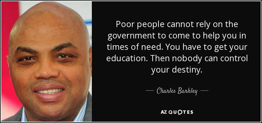 Poor people cannot rely on the government to come to help you in times of need. You have to get your education. Then nobody can control your destiny. - Charles Barkley