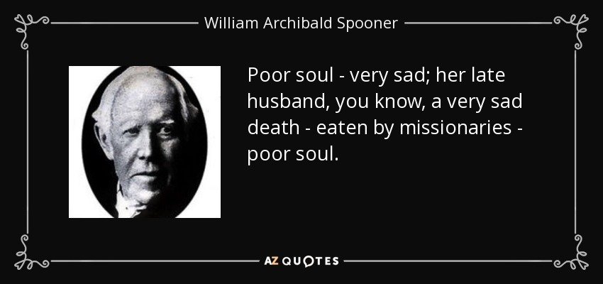 Poor soul - very sad; her late husband, you know, a very sad death - eaten by missionaries - poor soul. - William Archibald Spooner