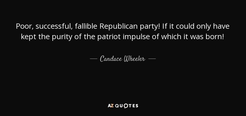 Poor, successful, fallible Republican party! If it could only have kept the purity of the patriot impulse of which it was born! - Candace Wheeler