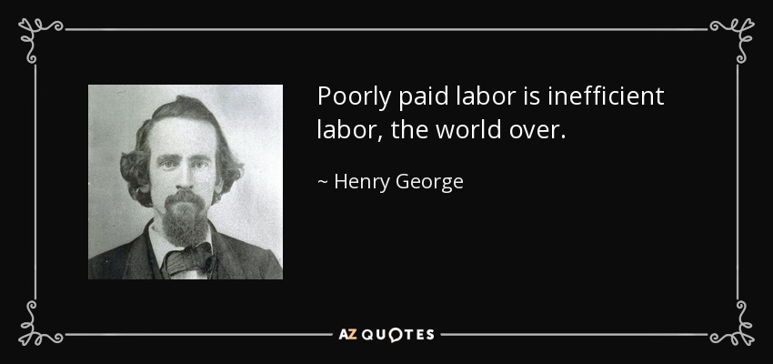 Poorly paid labor is inefficient labor, the world over. - Henry George