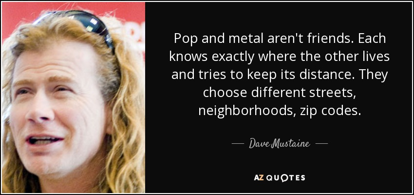 Pop and metal aren't friends. Each knows exactly where the other lives and tries to keep its distance. They choose different streets, neighborhoods, zip codes. - Dave Mustaine