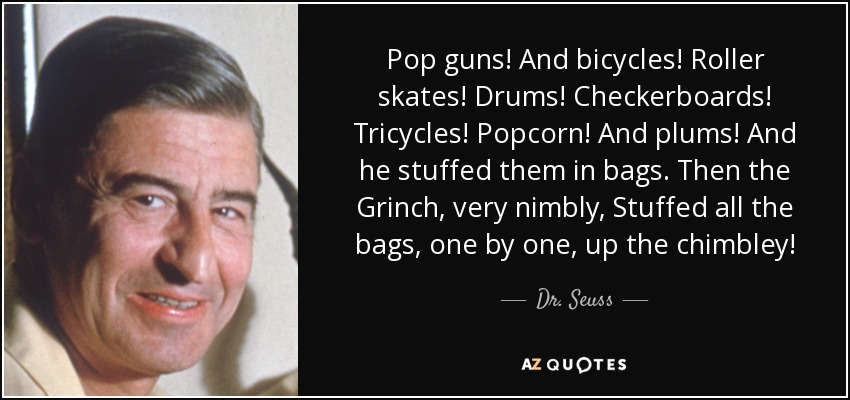Pop guns! And bicycles! Roller skates! Drums! Checkerboards! Tricycles! Popcorn! And plums! And he stuffed them in bags. Then the Grinch, very nimbly, Stuffed all the bags, one by one, up the chimbley! - Dr. Seuss
