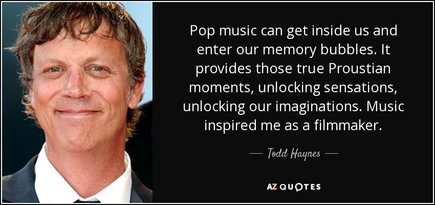 Pop music can get inside us and enter our memory bubbles. It provides those true Proustian moments, unlocking sensations, unlocking our imaginations. Music inspired me as a filmmaker. - Todd Haynes