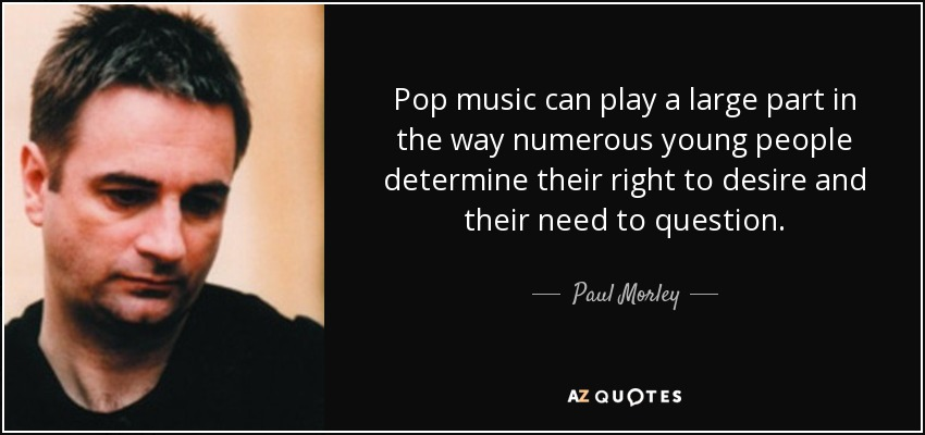 Pop music can play a large part in the way numerous young people determine their right to desire and their need to question. - Paul Morley