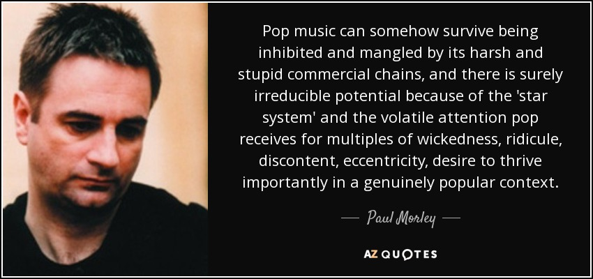 Pop music can somehow survive being inhibited and mangled by its harsh and stupid commercial chains, and there is surely irreducible potential because of the 'star system' and the volatile attention pop receives for multiples of wickedness, ridicule, discontent, eccentricity, desire to thrive importantly in a genuinely popular context. - Paul Morley