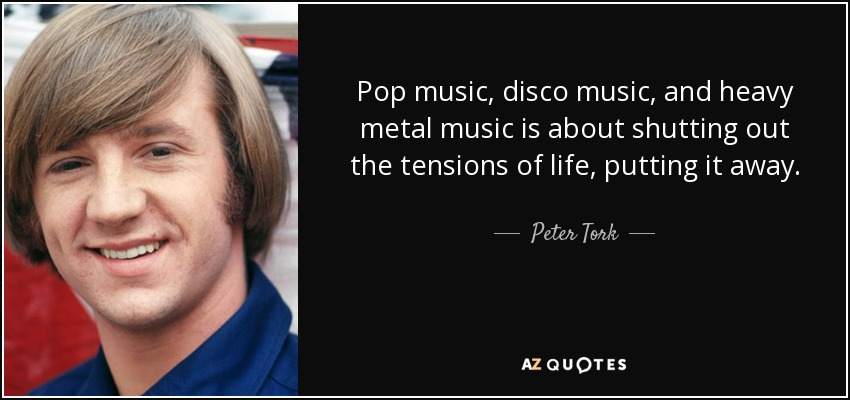 Pop music, disco music, and heavy metal music is about shutting out the tensions of life, putting it away. - Peter Tork