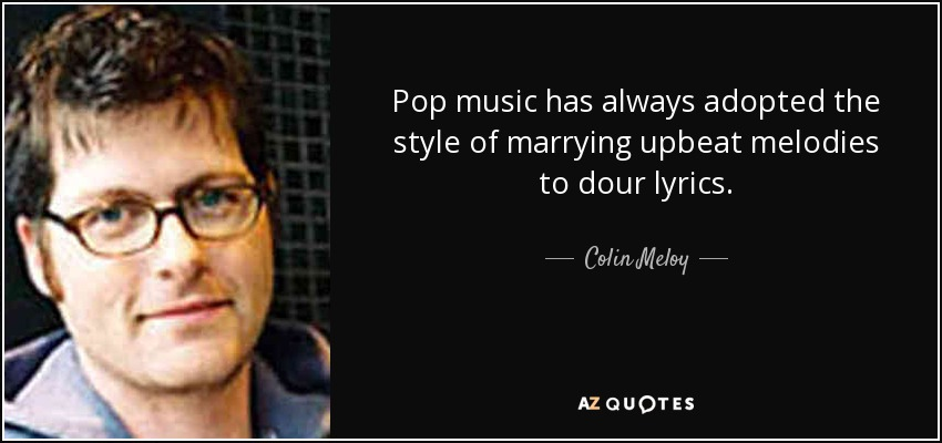 Pop music has always adopted the style of marrying upbeat melodies to dour lyrics. - Colin Meloy