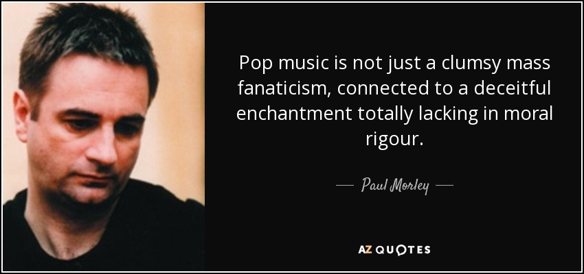 Pop music is not just a clumsy mass fanaticism, connected to a deceitful enchantment totally lacking in moral rigour. - Paul Morley