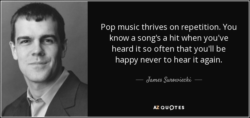 Pop music thrives on repetition. You know a song's a hit when you've heard it so often that you'll be happy never to hear it again. - James Surowiecki