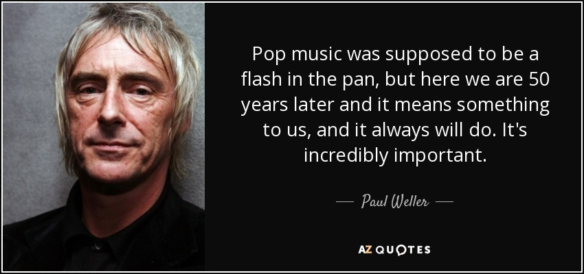 Pop music was supposed to be a flash in the pan, but here we are 50 years later and it means something to us, and it always will do. It's incredibly important. - Paul Weller