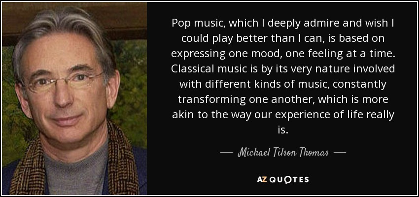 Pop music, which I deeply admire and wish I could play better than I can, is based on expressing one mood, one feeling at a time. Classical music is by its very nature involved with different kinds of music, constantly transforming one another, which is more akin to the way our experience of life really is. - Michael Tilson Thomas