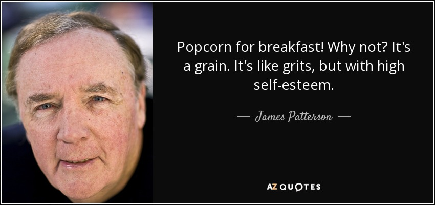 Popcorn for breakfast! Why not? It's a grain. It's like grits, but with high self-esteem. - James Patterson