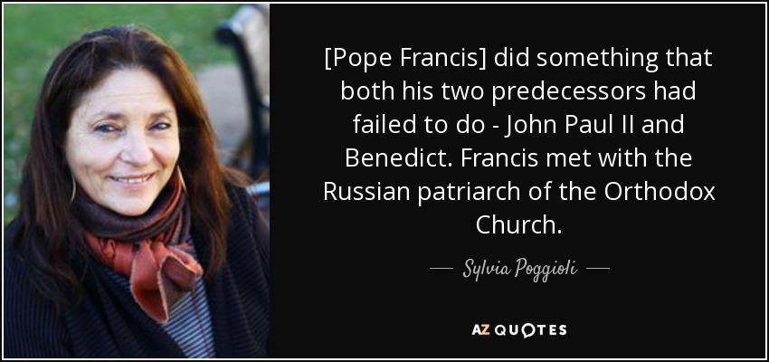 [Pope Francis] did something that both his two predecessors had failed to do - John Paul II and Benedict. Francis met with the Russian patriarch of the Orthodox Church. - Sylvia Poggioli