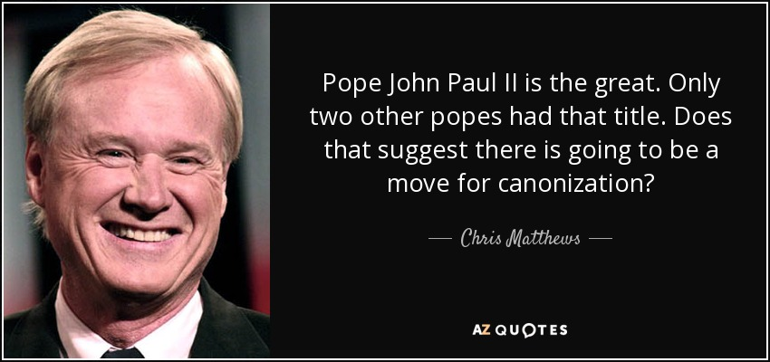 Pope John Paul II is the great. Only two other popes had that title. Does that suggest there is going to be a move for canonization? - Chris Matthews