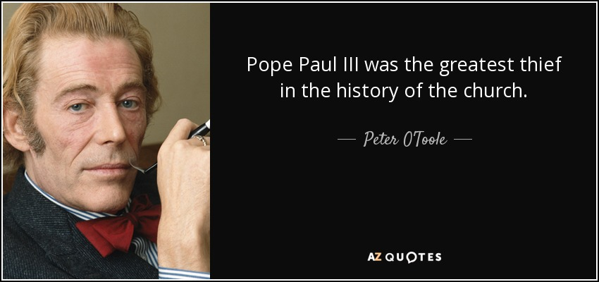 Pope Paul III was the greatest thief in the history of the church. - Peter O'Toole