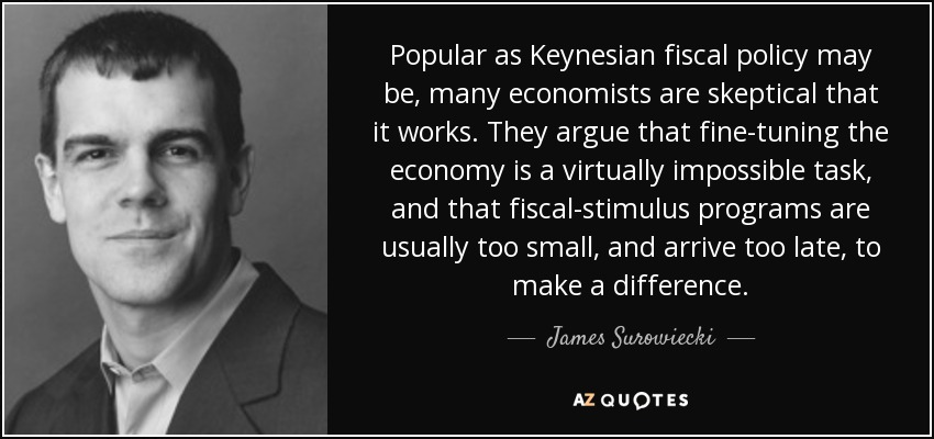 Popular as Keynesian fiscal policy may be, many economists are skeptical that it works. They argue that fine-tuning the economy is a virtually impossible task, and that fiscal-stimulus programs are usually too small, and arrive too late, to make a difference. - James Surowiecki