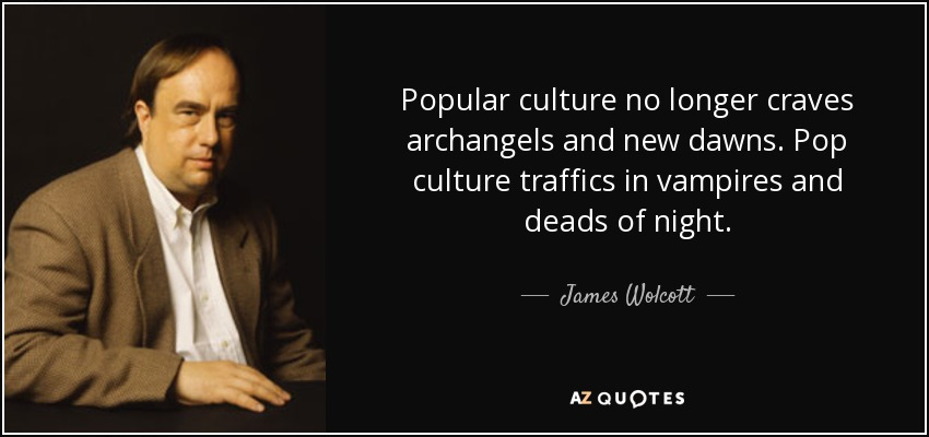 Popular culture no longer craves archangels and new dawns. Pop culture traffics in vampires and deads of night. - James Wolcott