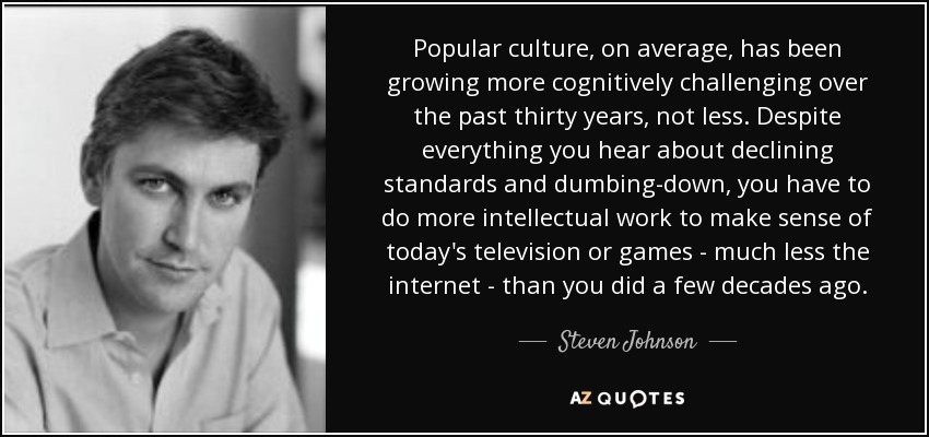 Popular culture, on average, has been growing more cognitively challenging over the past thirty years, not less. Despite everything you hear about declining standards and dumbing-down, you have to do more intellectual work to make sense of today's television or games - much less the internet - than you did a few decades ago. - Steven Johnson