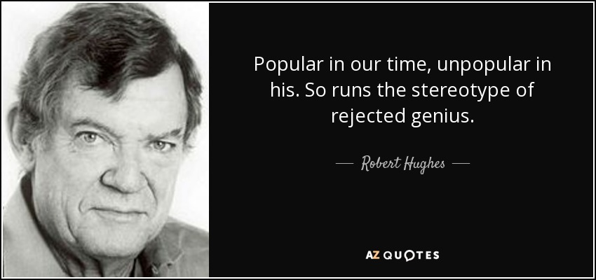 Popular in our time, unpopular in his. So runs the stereotype of rejected genius. - Robert Hughes