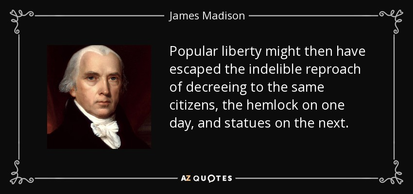 Popular liberty might then have escaped the indelible reproach of decreeing to the same citizens, the hemlock on one day, and statues on the next. - James Madison