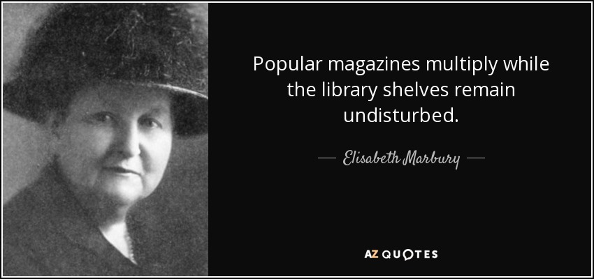 Popular magazines multiply while the library shelves remain undisturbed. - Elisabeth Marbury
