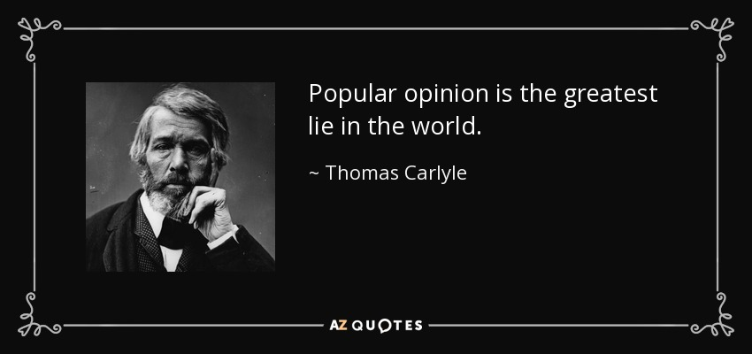 Popular opinion is the greatest lie in the world. - Thomas Carlyle