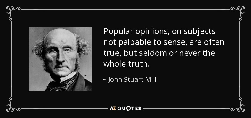 Popular opinions, on subjects not palpable to sense, are often true, but seldom or never the whole truth. - John Stuart Mill