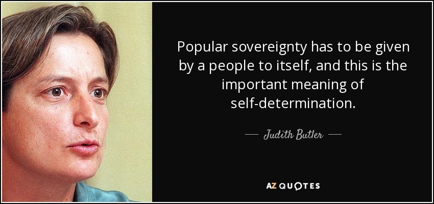 Popular sovereignty has to be given by a people to itself, and this is the important meaning of self-determination. - Judith Butler