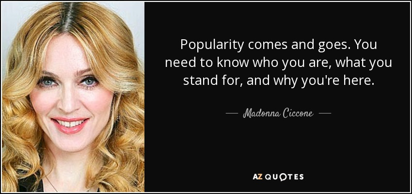 Popularity comes and goes. You need to know who you are, what you stand for, and why you're here. - Madonna Ciccone
