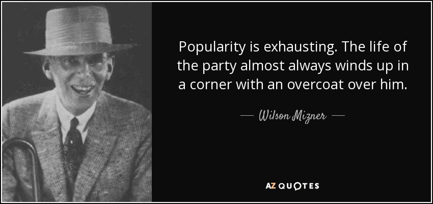 Popularity is exhausting. The life of the party almost always winds up in a corner with an overcoat over him. - Wilson Mizner