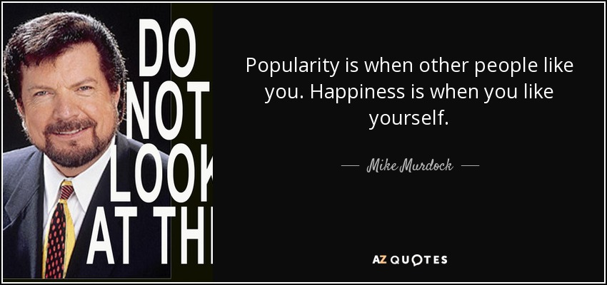 Popularity is when other people like you. Happiness is when you like yourself. - Mike Murdock