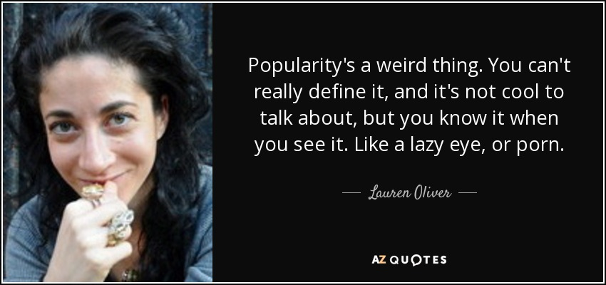 Popularity's a weird thing. You can't really define it, and it's not cool to talk about, but you know it when you see it. Like a lazy eye, or porn. - Lauren Oliver
