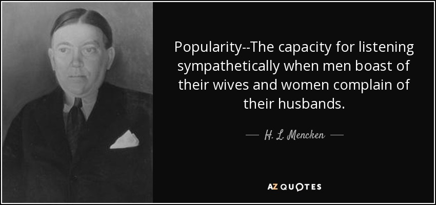 Popularity--The capacity for listening sympathetically when men boast of their wives and women complain of their husbands. - H. L. Mencken