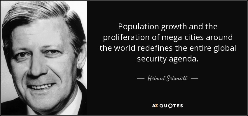 Population growth and the proliferation of mega-cities around the world redefines the entire global security agenda. - Helmut Schmidt