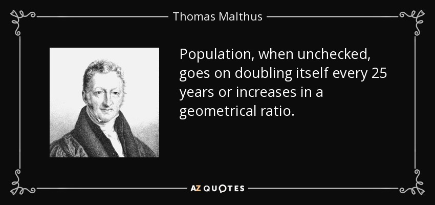 Population, when unchecked, goes on doubling itself every 25 years or increases in a geometrical ratio. - Thomas Malthus