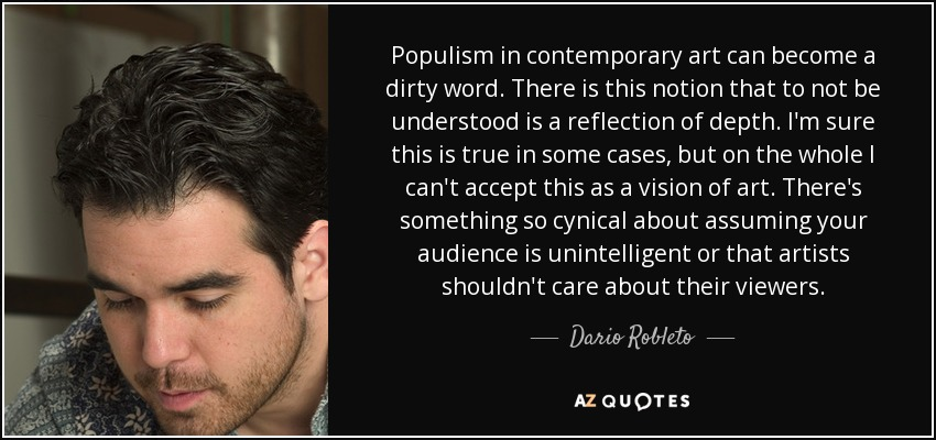 Populism in contemporary art can become a dirty word. There is this notion that to not be understood is a reflection of depth. I'm sure this is true in some cases, but on the whole I can't accept this as a vision of art. There's something so cynical about assuming your audience is unintelligent or that artists shouldn't care about their viewers. - Dario Robleto
