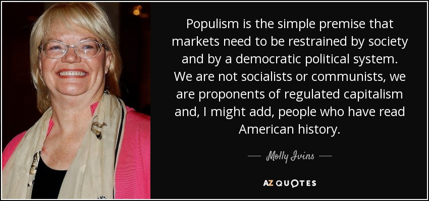 Populism is the simple premise that markets need to be restrained by society and by a democratic political system. We are not socialists or communists, we are proponents of regulated capitalism and, I might add, people who have read American history. - Molly Ivins