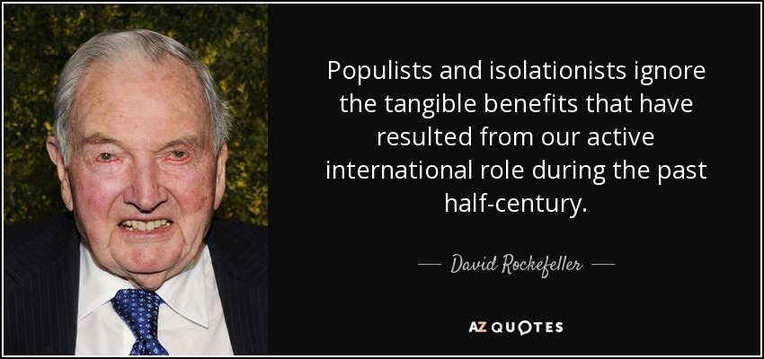 Populists and isolationists ignore the tangible benefits that have resulted from our active international role during the past half-century. - David Rockefeller