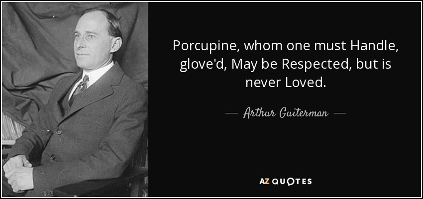 Porcupine, whom one must Handle, glove'd, May be Respected, but is never Loved. - Arthur Guiterman