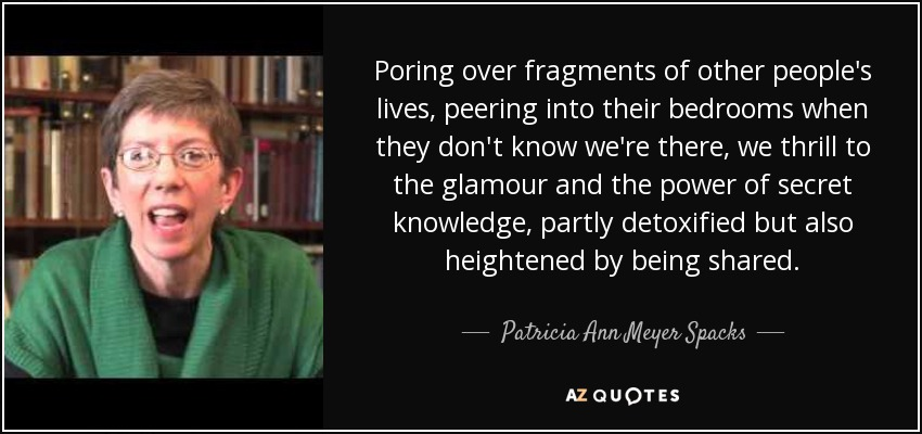 Poring over fragments of other people's lives, peering into their bedrooms when they don't know we're there, we thrill to the glamour and the power of secret knowledge, partly detoxified but also heightened by being shared. - Patricia Ann Meyer Spacks