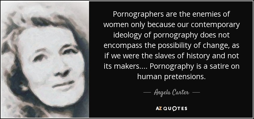 Pornographers are the enemies of women only because our contemporary ideology of pornography does not encompass the possibility of change, as if we were the slaves of history and not its makers. . . . Pornography is a satire on human pretensions. - Angela Carter