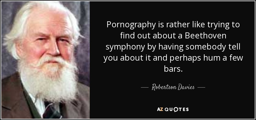 Pornography is rather like trying to find out about a Beethoven symphony by having somebody tell you about it and perhaps hum a few bars. - Robertson Davies