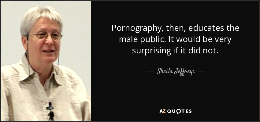 Pornography, then, educates the male public. It would be very surprising if it did not. - Sheila Jeffreys