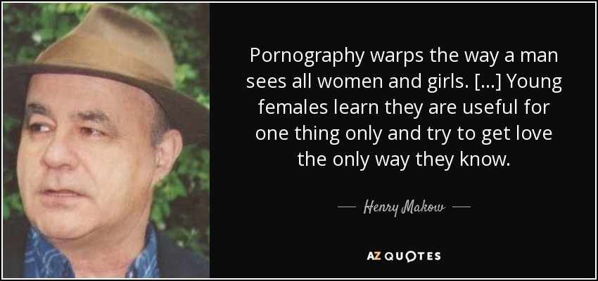 Pornography warps the way a man sees all women and girls. [...] Young females learn they are useful for one thing only and try to get love the only way they know. - Henry Makow