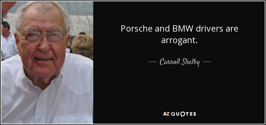 Porsche and BMW drivers are arrogant. - Carroll Shelby