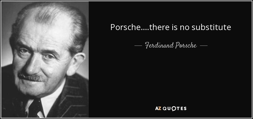 Porsche....there is no substitute - Ferdinand Porsche